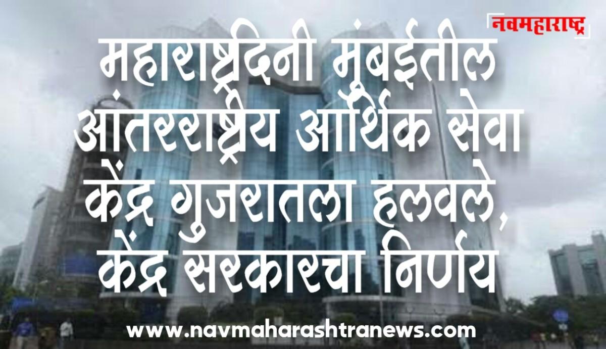 महाराष्ट्र दिनीच मुंबईतील आंतरराष्ट्रीय आर्थिक सेवा केंद्र गुजरातला हलवले; केंद्र सरकारचानिर्णय